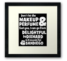 dont let the makeup and perfume fool you i can go from delightful to diehard in 2 seconds flat sandiego Framed Print