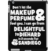 dont let the makeup and perfume fool you i can go from delightful to diehard in 2 seconds flat sandiego iPad Case/Skin
