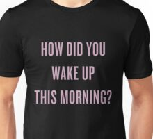 How DID you wake up this morning? Unisex T-Shirt
