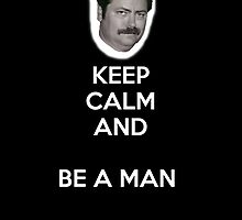 Keep Calm and Be A Man by TheRonSwanson