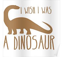I wish I was a DINOSAUR! with brontosaurus  Poster