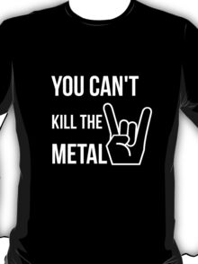 You can't kill the metal. T-Shirt