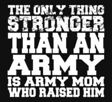 The Only Thing Stronger Than An Army Is Army Mom Who Raised Him - Custom Tshirt T-Shirt