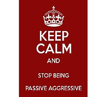 Keep Calm And Stop Being Passive Aggressive Photographic Print