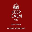 Keep Calm And Stop Being Passive Aggressive by taiche