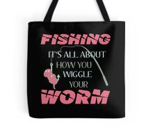FISHING IT'S ALL ABOUT HOW YOU WIGGLE YOUR WORM Tote Bag