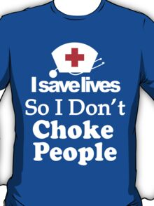I SAVE LIVES. SO I DON'T CHOKE PEOPLE T-Shirt