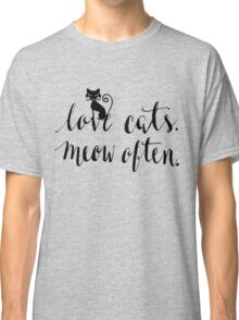 Love Cats. Meow Often. Classic T-Shirt