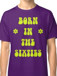Born In The 60s Sixties T Shirt Classic T-Shirt
