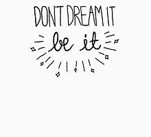 Don't Dream It, Be it Unisex T-Shirt