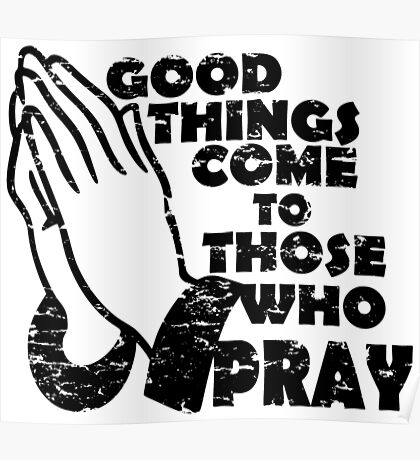 GOOD THINGS COME TO THOSE THAT PRAY Poster