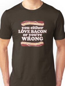 You either love bacon, or you're wrong! Unisex T-Shirt