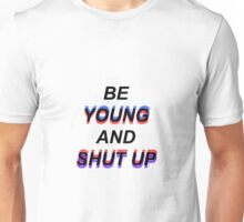 """""""Be young and shut up"""" Unisex T-Shirt"""