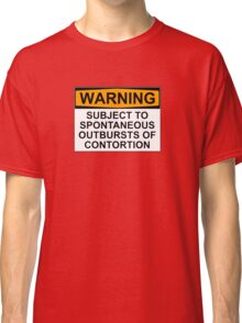 WARNING: SUBJECT TO SPONTANEOUS OUTBURSTS OF CONTORTION Classic T-Shirt