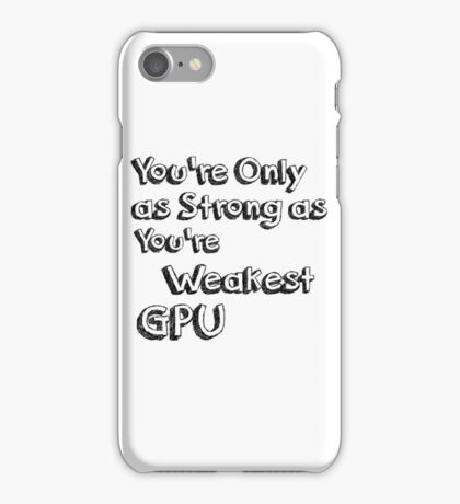 You're Only As Strong as Your Weakest GPU iPhone Case/Skin