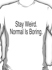 stay weird. Normal is boring.  T-Shirt