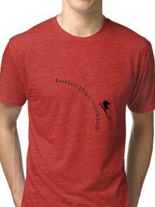better than working Tri-blend T-Shirt
