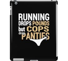 Running Drops Pounds But Cops Drop Panties - Custom Tshirt iPad Case/Skin