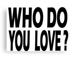WHO DO YOU LOVE? Canvas Print