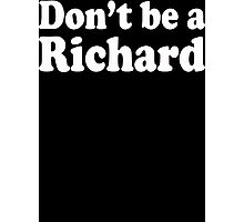 Don't Be A Richard  Photographic Print