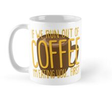 If we run out of COFFEE I'm eating you first Mug