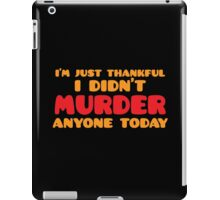 I'm just thankful I didn't MURDER anyone today iPad Case/Skin
