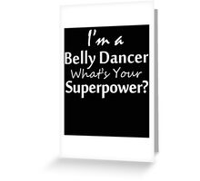 I'M A BELLY DANCER WHAT'S YOUR SUPERPOWER Greeting Card