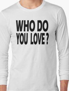 WHO DO YOU LOVE? Long Sleeve T-Shirt