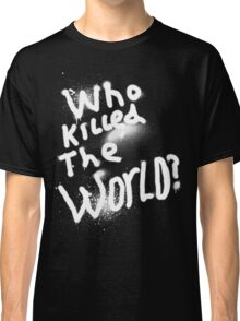 Who killed the world Classic T-Shirt