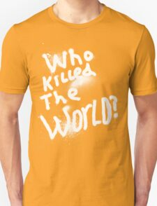 Who killed the world Unisex T-Shirt
