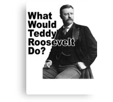What Would Theodore Roosevelt Do? Canvas Print
