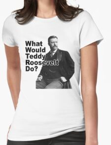What Would Theodore Roosevelt Do? Womens Fitted T-Shirt