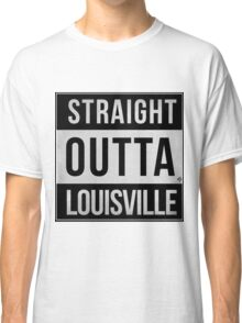 STRAIGHT OUTTA LOUISVILLE Classic T-Shirt