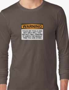 Warning: Touch my tools and not only will you die but I will ensure that it will hurt the whole time you are dying Long Sleeve T-Shirt
