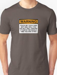 Warning: Touch my tools and not only will you die but I will ensure that it will hurt the whole time you are dying Unisex T-Shirt