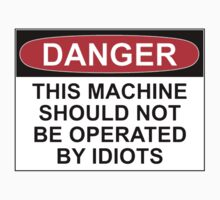 DANGER: THIS MACHINE SHOULD NOT BE OPERATED BY IDIOTS by Bundjum