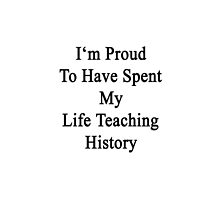 I'm Proud To Have Spent My Life Teaching History  by supernova23