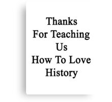 Thanks For Teaching Us How To Love History  Canvas Print