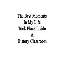 The Best Moments In My Life Took Place Inside A History Classroom  by supernova23