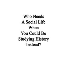 Who Needs A Social Life When You Could Be Studying History Instead?  by supernova23