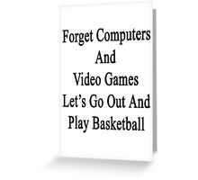 Forget Computers And Video Games Let's Go Out And Play Basketball  Greeting Card