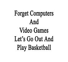 Forget Computers And Video Games Let's Go Out And Play Basketball  Photographic Print
