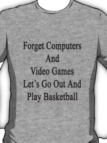 Forget Computers And Video Games Let's Go Out And Play Basketball  T-Shirt