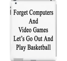 Forget Computers And Video Games Let's Go Out And Play Basketball  iPad Case/Skin