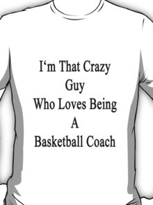 I'm That Crazy Guy Who Loves Being A Basketball Coach  T-Shirt