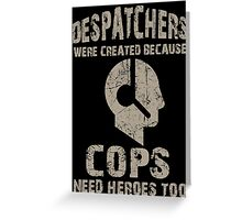 Despatchers Were Created Because Cops Need Heroes Too - Custom Tshirt Greeting Card