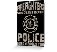 Firefighters Were Created Because Police Need Heroes Too - Custom Tshirt Greeting Card