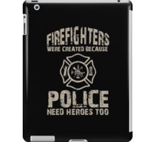 Firefighters Were Created Because Police Need Heroes Too - Custom Tshirt iPad Case/Skin