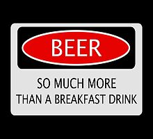 BEER SO MUCH MORE THAN A BREAKFAST DRINK, FUNNY DANGER STYLE FAKE SAFETY SIGN by DangerSigns