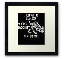 I JUST WANT TO DRINK BEER WATCH HOCKEY AND TAKE NAPS Framed Print